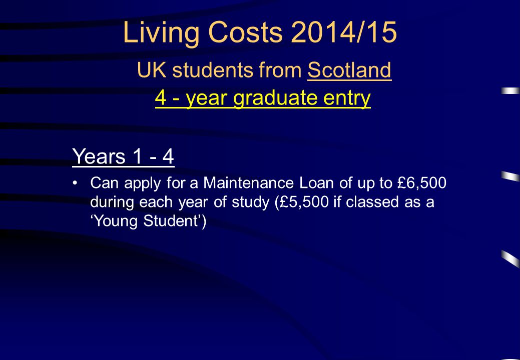 Living Costs 2014/15 UK students from Scotland 4 - year graduate entry Years 1 - 4 Can apply for a Maintenance Loan of up to £6,500 during each year of study (£5,500 if classed as a 'Young Student')
