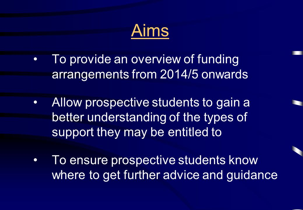 Aims To provide an overview of funding arrangements from 2014/5 onwards Allow prospective students to gain a better understanding of the types of support they may be entitled to To ensure prospective students know where to get further advice and guidance