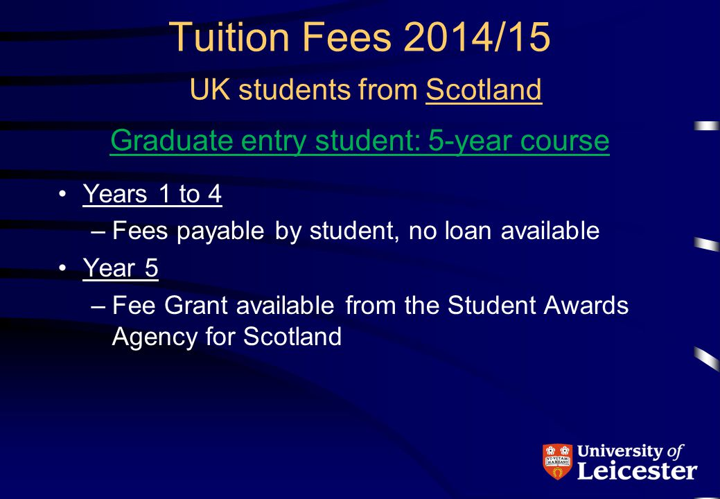 Tuition Fees 2014/15 UK students from Scotland Graduate entry student: 5-year course Years 1 to 4 –Fees payable by student, no loan available Year 5 –Fee Grant available from the Student Awards Agency for Scotland