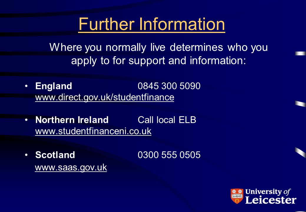 Further Information Where you normally live determines who you apply to for support and information: England0845 300 5090 www.direct.gov.uk/studentfinance Northern Ireland Call local ELB www.studentfinanceni.co.uk Scotland0300 555 0505 www.saas.gov.uk