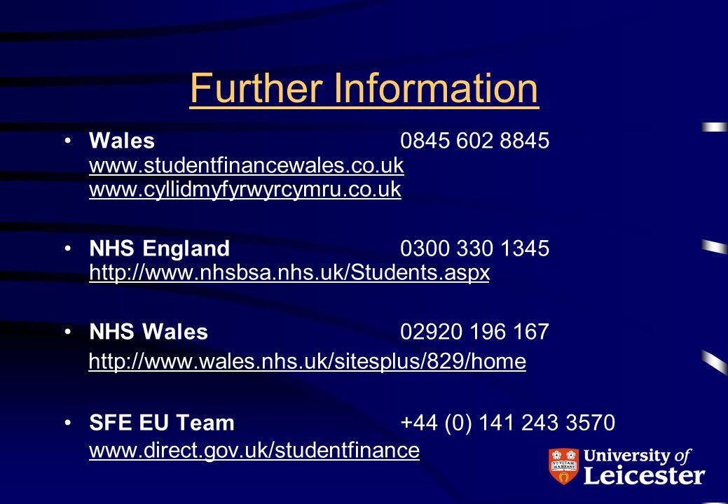 Further Information Wales0845 602 8845 www.studentfinancewales.co.uk www.cyllidmyfyrwyrcymru.co.uk www.studentfinancewales.co.uk www.cyllidmyfyrwyrcymru.co.uk NHS England0300 330 1345 http://www.nhsbsa.nhs.uk/Students.aspx http://www.nhsbsa.nhs.uk/Students.aspx NHS Wales02920 196 167 http://www.wales.nhs.uk/sitesplus/829/home SFE EU Team+44 (0) 141 243 3570 www.direct.gov.uk/studentfinance www.direct.gov.uk/studentfinance