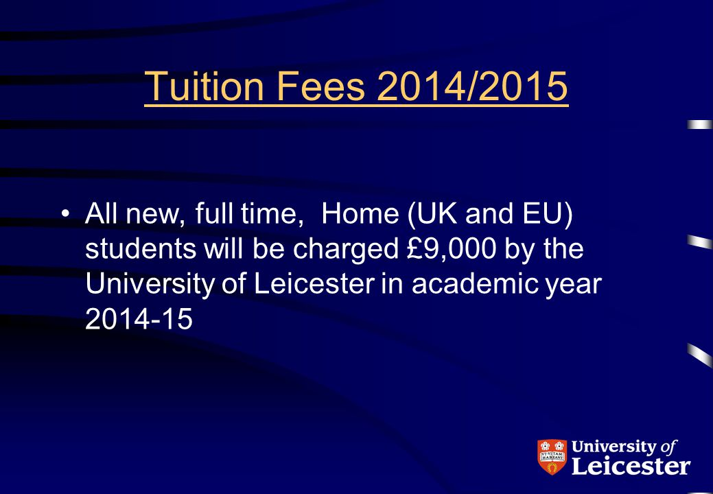 Tuition Fees 2014/2015 UK students from England First degree students No up-front fees Years 1 to 4 = Fee Loan Year 5 = NHS Fee Grant Repayment of all borrowing after graduation