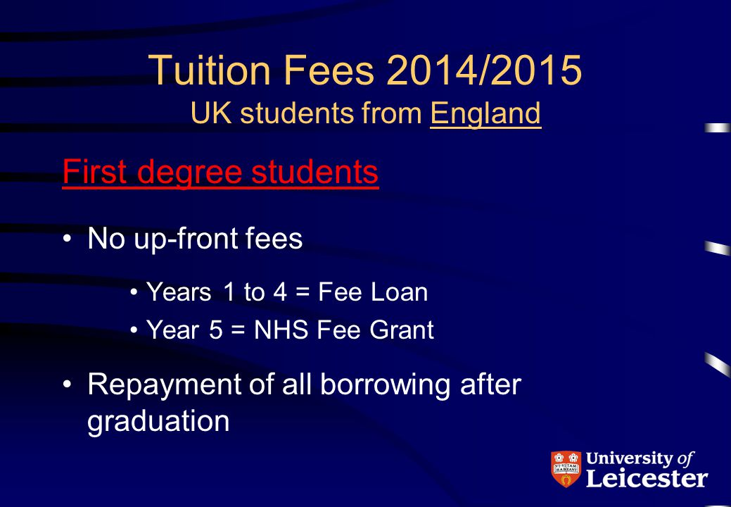 Tuition Fees 2014/2015 UK students from Wales First degree students No up-front fees Years 1 to 4 = Fee Loan + Fee Grant Year 5 = NHS Wales Fee Grant Repayment of all borrowing after graduation