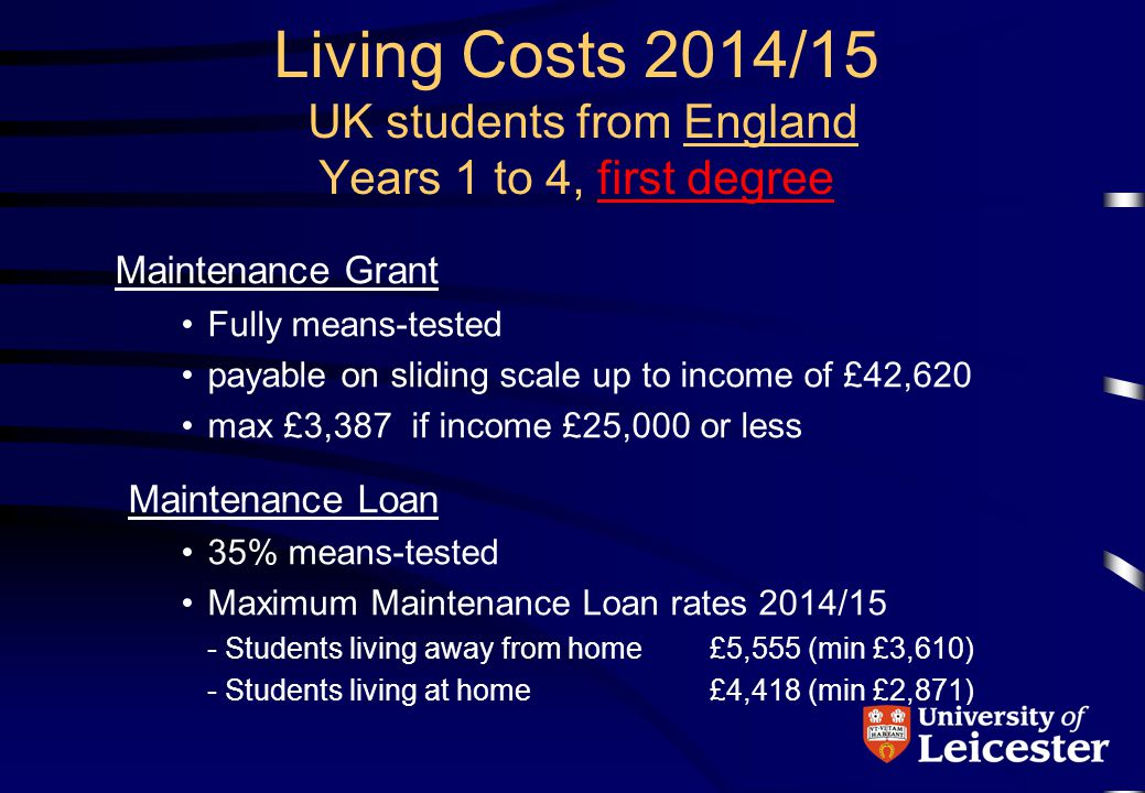 2013-14 rates Assembly Learning Grant Amount received depends on your household income £18,370 or less: Full £5,161 grant, Between £18,371 and £50,020: Partial grant Over £50,020: No grant Maintenance Loan The maximum available to students 'living away from home' and studying outside of London is £5,150 Living Costs 2014/15 UK students from Wales Year 1-4, first degree