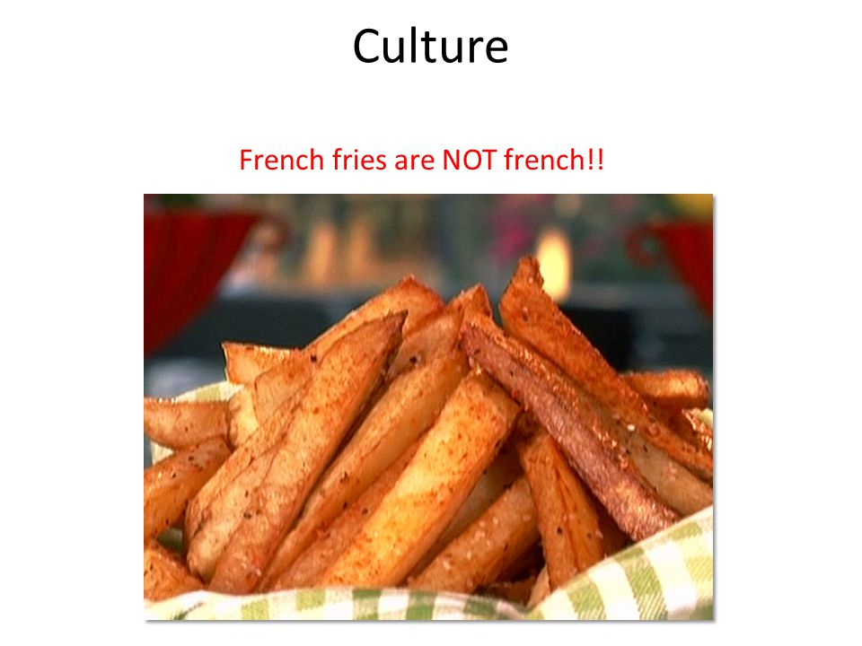 Culture French fries are NOT french!!