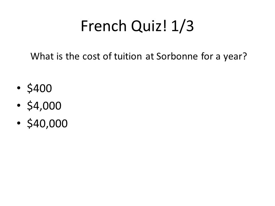 French Quiz! 1/3 What is the cost of tuition at Sorbonne for a year $400 $4,000 $40,000