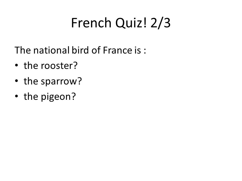 French Quiz! 2/3 The national bird of France is : the rooster the sparrow the pigeon