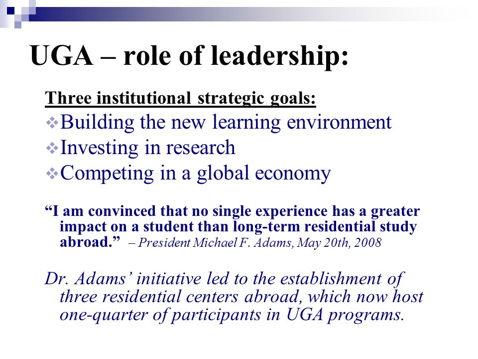 UGA – role of leadership: Three institutional strategic goals:  Building the new learning environment  Investing in research  Competing in a global economy I am convinced that no single experience has a greater impact on a student than long-term residential study abroad. – President Michael F.