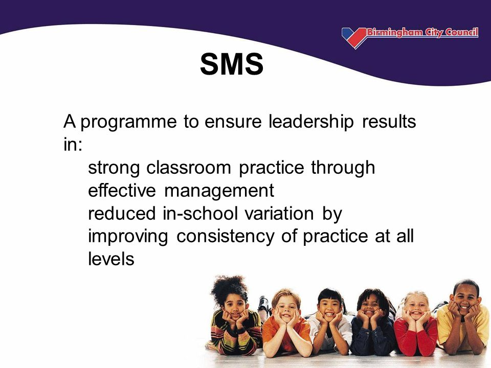 SMS A programme to ensure leadership results in: strong classroom practice through effective management reduced in-school variation by improving consistency of practice at all levels