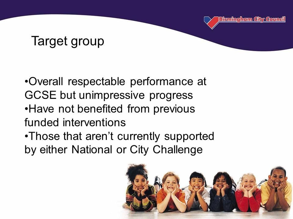Target group Overall respectable performance at GCSE but unimpressive progress Have not benefited from previous funded interventions Those that aren't currently supported by either National or City Challenge