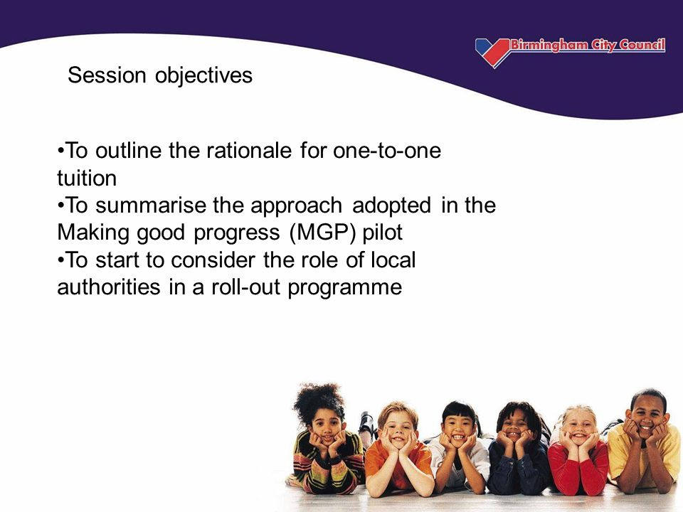 Session objectives To outline the rationale for one-to-one tuition To summarise the approach adopted in the Making good progress (MGP) pilot To start to consider the role of local authorities in a roll-out programme
