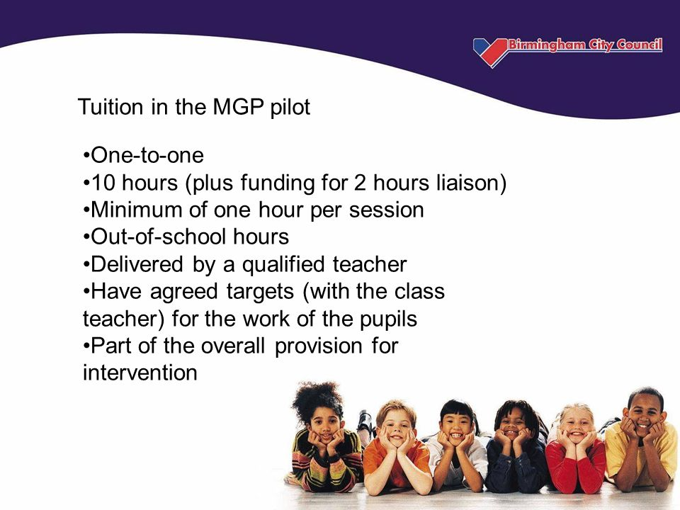 Tuition in the MGP pilot One-to-one 10 hours (plus funding for 2 hours liaison) Minimum of one hour per session Out-of-school hours Delivered by a qualified teacher Have agreed targets (with the class teacher) for the work of the pupils Part of the overall provision for intervention