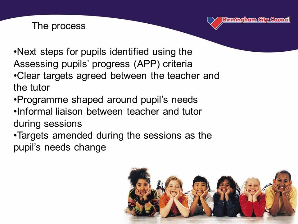 The process Next steps for pupils identified using the Assessing pupils' progress (APP) criteria Clear targets agreed between the teacher and the tutor Programme shaped around pupil's needs Informal liaison between teacher and tutor during sessions Targets amended during the sessions as the pupil's needs change