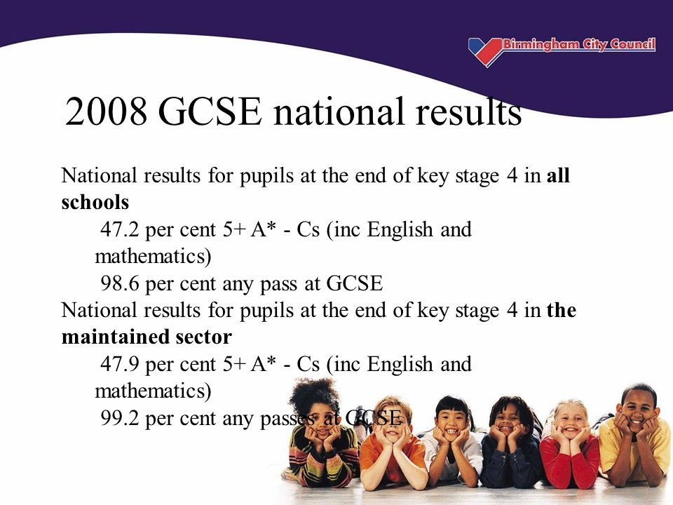 2008 GCSE national results National results for pupils at the end of key stage 4 in all schools 47.2 per cent 5+ A* - Cs (inc English and mathematics) 98.6 per cent any pass at GCSE National results for pupils at the end of key stage 4 in the maintained sector 47.9 per cent 5+ A* - Cs (inc English and mathematics) 99.2 per cent any passes at GCSE