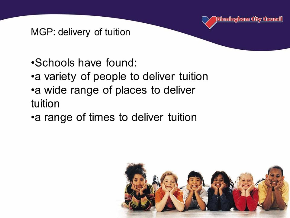MGP: delivery of tuition Schools have found: a variety of people to deliver tuition a wide range of places to deliver tuition a range of times to deliver tuition