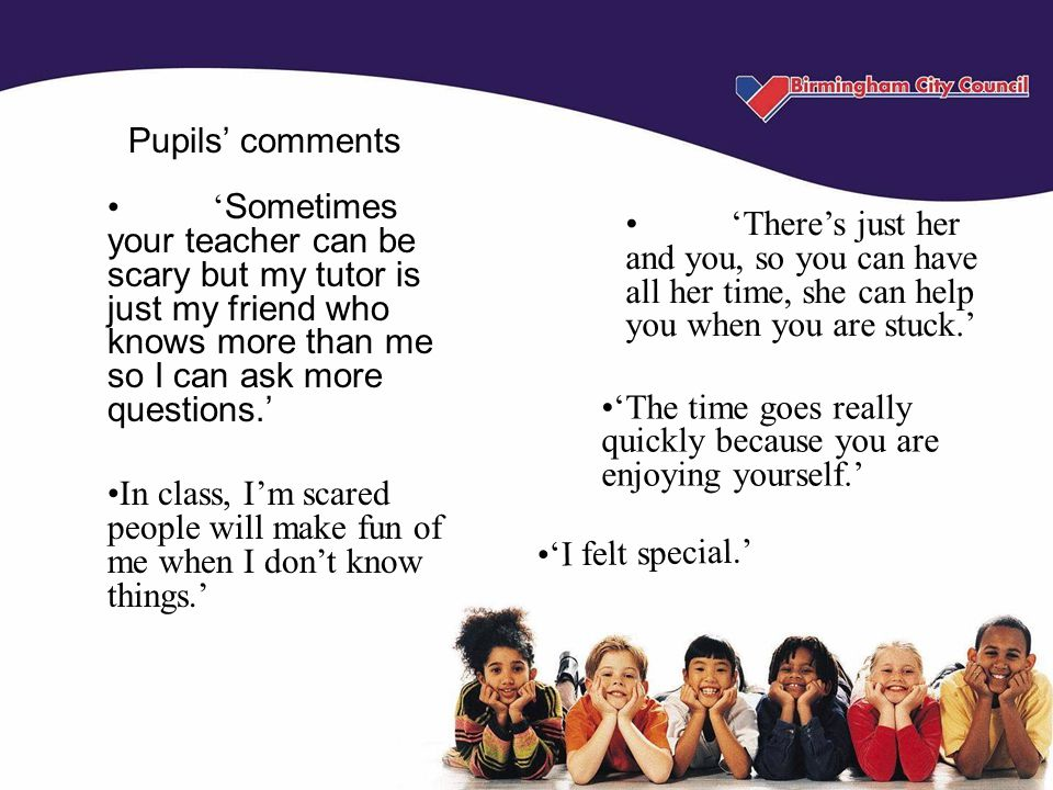 'The time goes really quickly because you are enjoying yourself.' ' Sometimes your teacher can be scary but my tutor is just my friend who knows more than me so I can ask more questions.' In class, I'm scared people will make fun of me when I don't know things.' Pupils' comments 'There's just her and you, so you can have all her time, she can help you when you are stuck.' 'I felt special.'