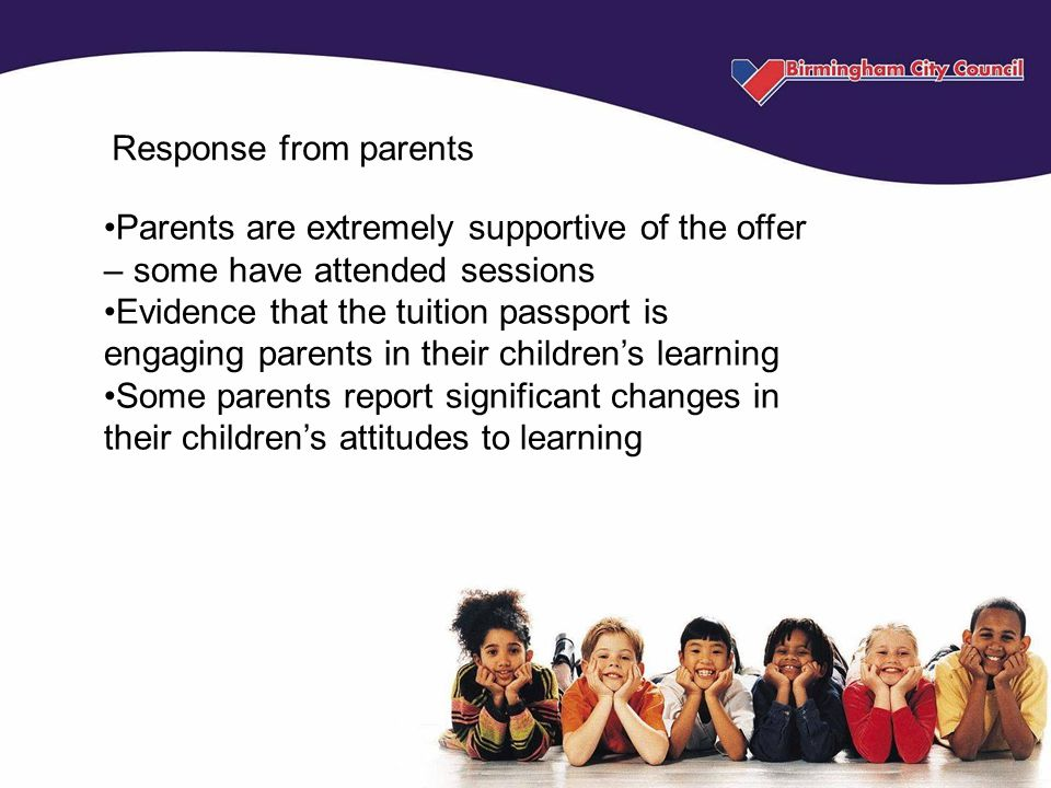 Response from parents Parents are extremely supportive of the offer – some have attended sessions Evidence that the tuition passport is engaging paren