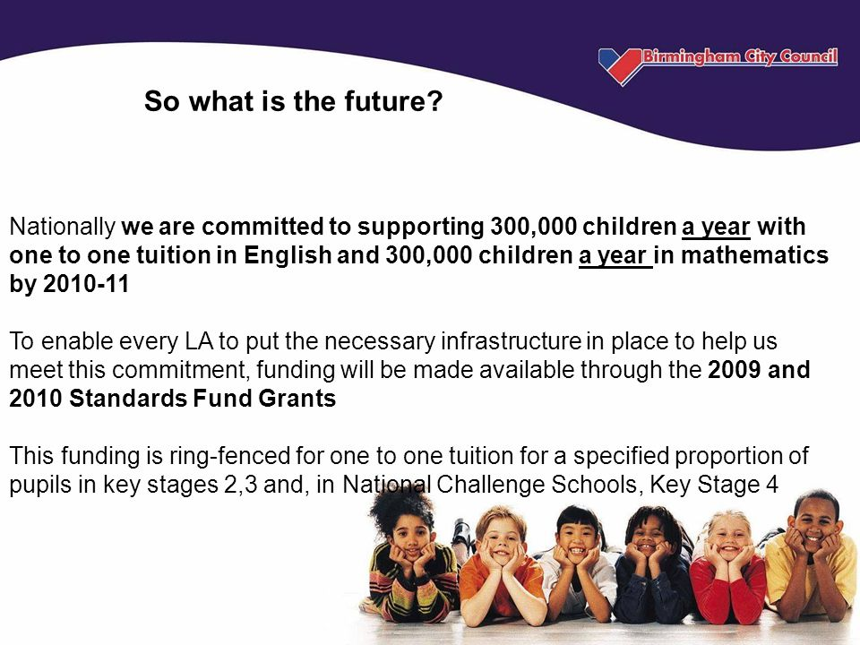 Nationally we are committed to supporting 300,000 children a year with one to one tuition in English and 300,000 children a year in mathematics by 2010-11 To enable every LA to put the necessary infrastructure in place to help us meet this commitment, funding will be made available through the 2009 and 2010 Standards Fund Grants This funding is ring-fenced for one to one tuition for a specified proportion of pupils in key stages 2,3 and, in National Challenge Schools, Key Stage 4 So what is the future?