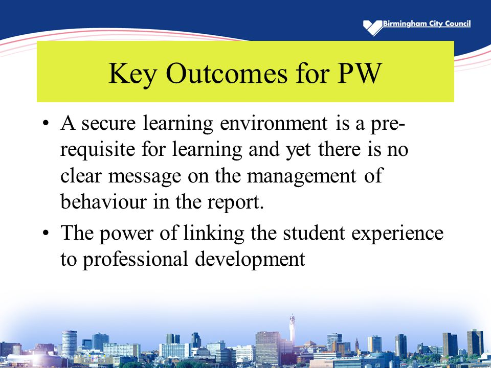 Key Outcomes for PW A secure learning environment is a pre- requisite for learning and yet there is no clear message on the management of behaviour in
