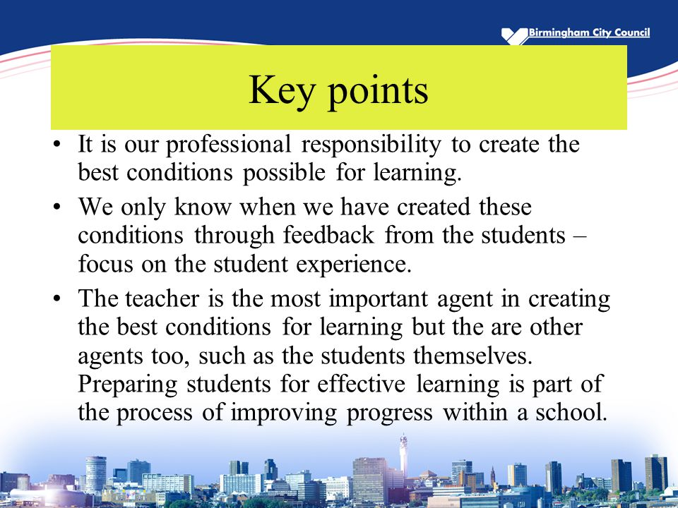 Key points It is our professional responsibility to create the best conditions possible for learning. We only know when we have created these conditio