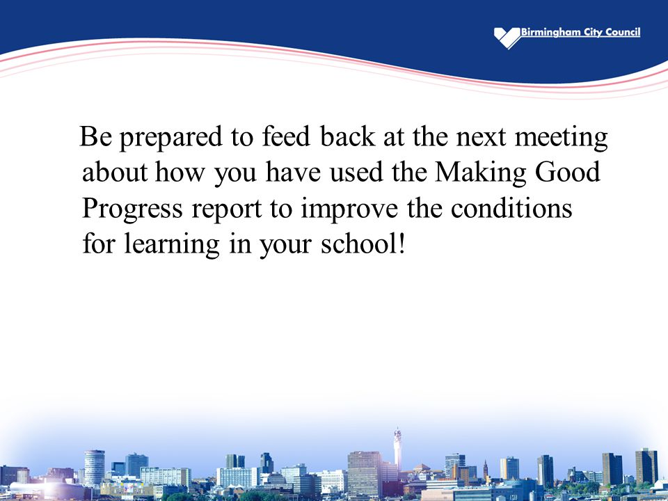 Be prepared to feed back at the next meeting about how you have used the Making Good Progress report to improve the conditions for learning in your school!