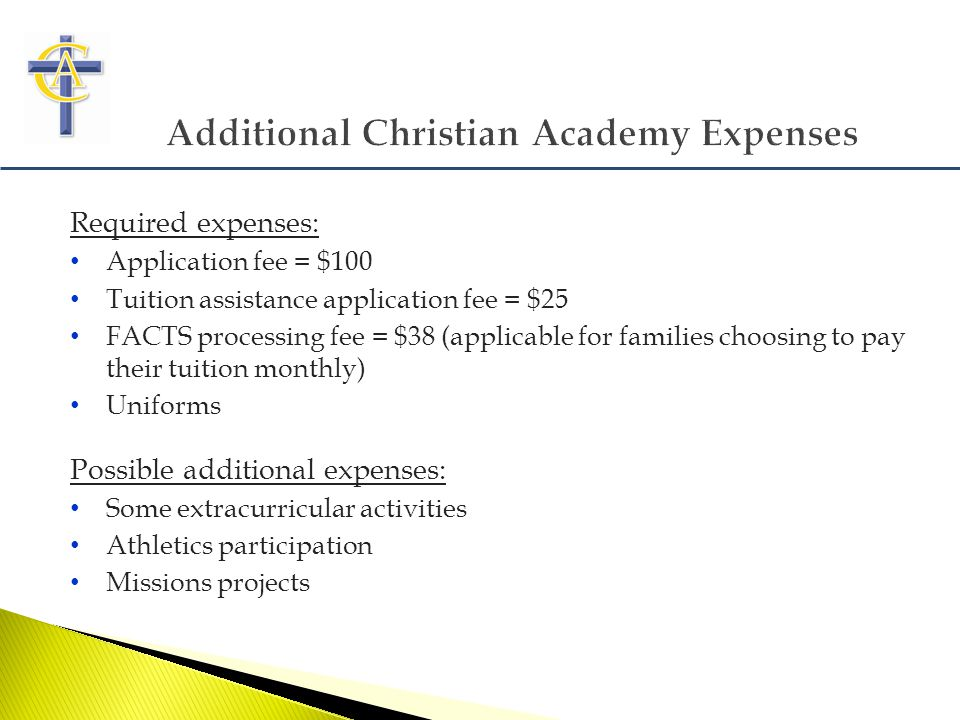 Required expenses: Application fee = $100 Tuition assistance application fee = $25 FACTS processing fee = $38 (applicable for families choosing to pay their tuition monthly) Uniforms Possible additional expenses: Some extracurricular activities Athletics participation Missions projects