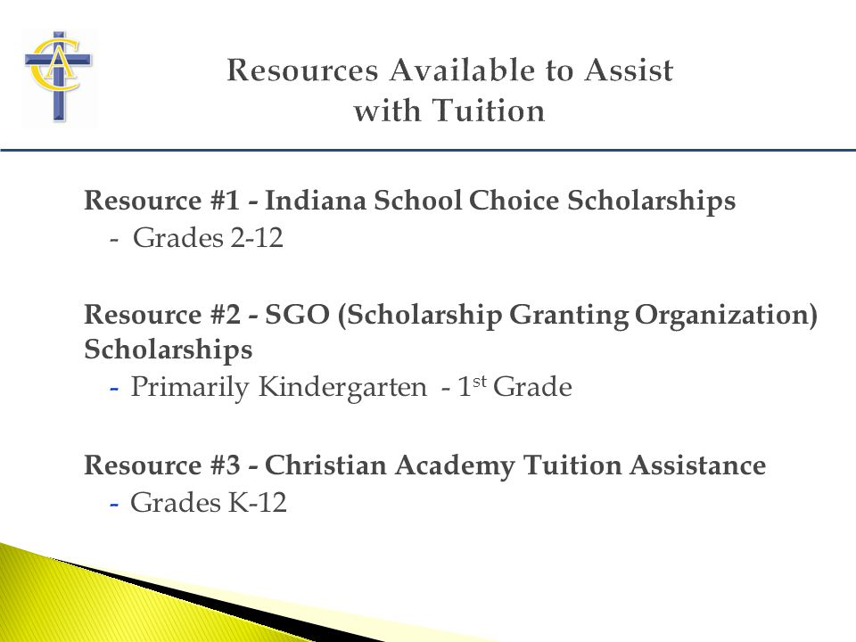 Resource #1 - Indiana School Choice Scholarships - Grades 2-12 Resource #2 - SGO (Scholarship Granting Organization) Scholarships -Primarily Kindergarten - 1 st Grade Resource #3 - Christian Academy Tuition Assistance -Grades K-12