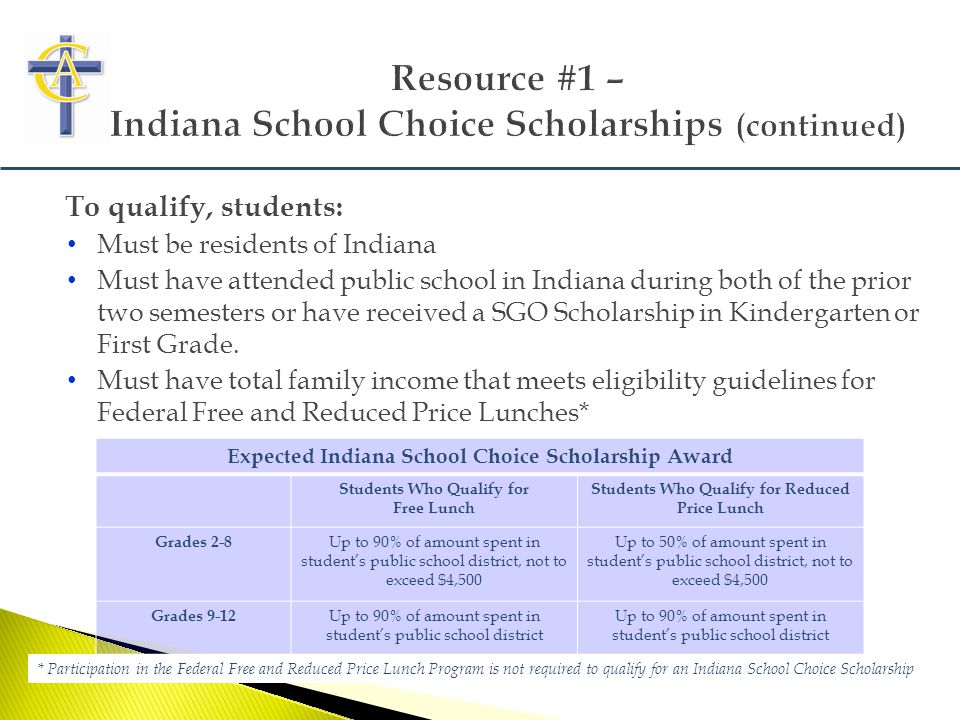 To qualify, students: Must be residents of Indiana Must have attended public school in Indiana during both of the prior two semesters or have received a SGO Scholarship in Kindergarten or First Grade.