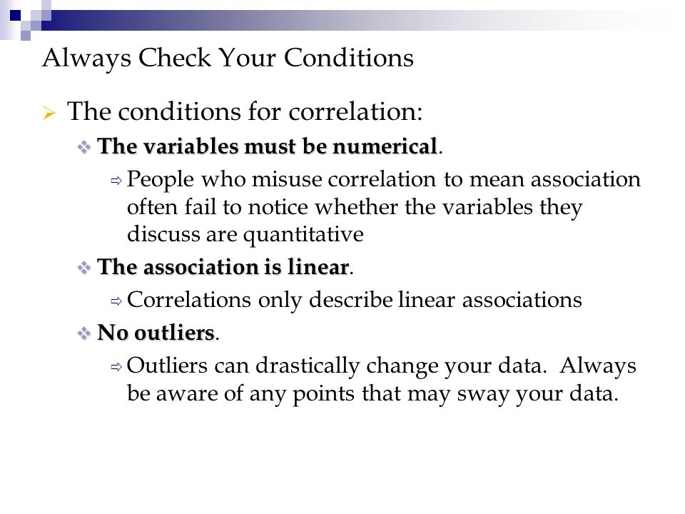 Always Check Your Conditions  The conditions for correlation:  The variables must be numerical  The variables must be numerical.  People who misus