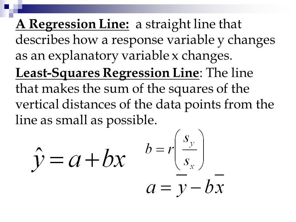 A Regression Line: a straight line that describes how a response variable y changes as an explanatory variable x changes. Least-Squares Regression Lin