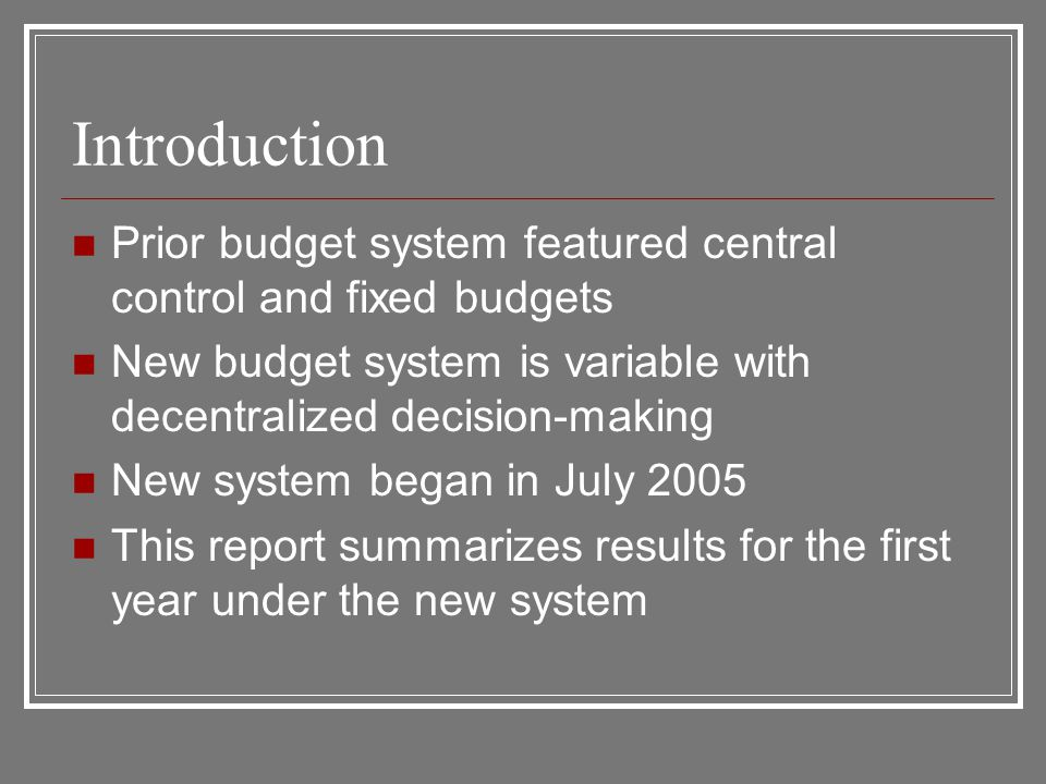 Introduction Prior budget system featured central control and fixed budgets New budget system is variable with decentralized decision-making New system began in July 2005 This report summarizes results for the first year under the new system