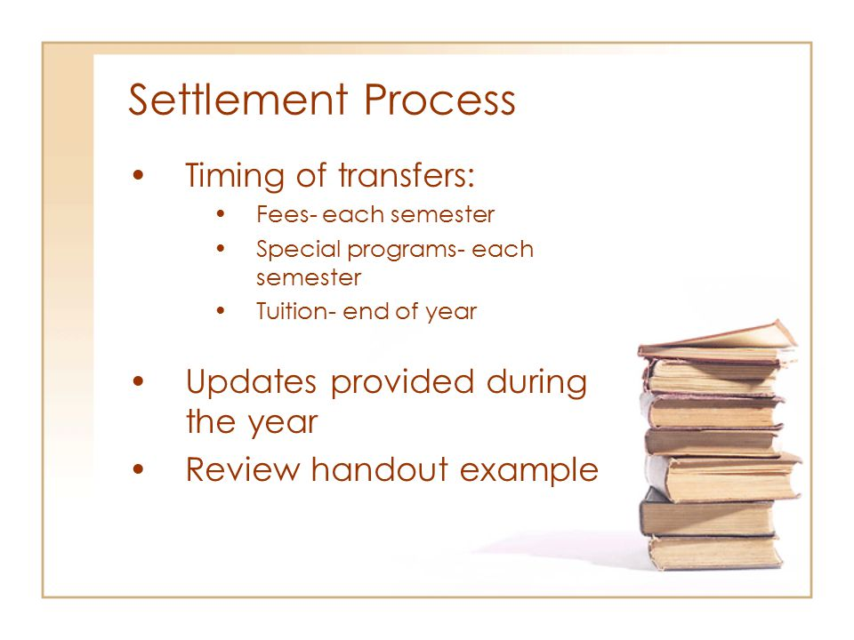 Settlement Process Timing of transfers: Fees- each semester Special programs- each semester Tuition- end of year Updates provided during the year Review handout example