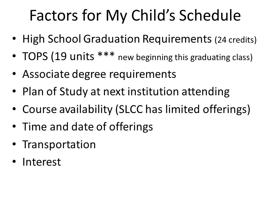 Factors for My Child's Schedule High School Graduation Requirements (24 credits) TOPS (19 units *** new beginning this graduating class) Associate deg
