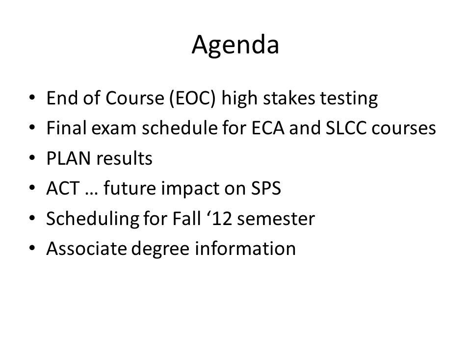 Agenda End of Course (EOC) high stakes testing Final exam schedule for ECA and SLCC courses PLAN results ACT … future impact on SPS Scheduling for Fal
