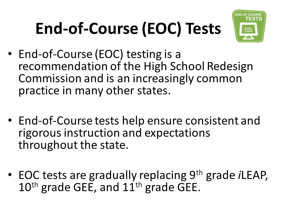 End-of-Course (EOC) Tests End-of-Course (EOC) testing is a recommendation of the High School Redesign Commission and is an increasingly common practic