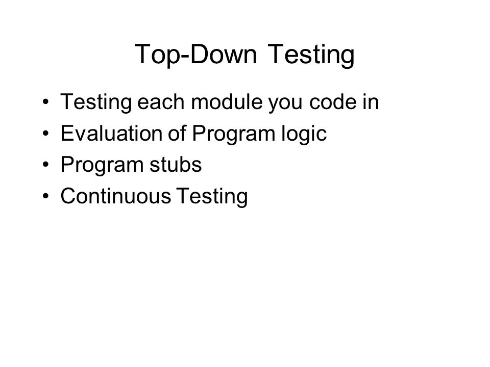 Top-Down Testing Testing each module you code in Evaluation of Program logic Program stubs Continuous Testing