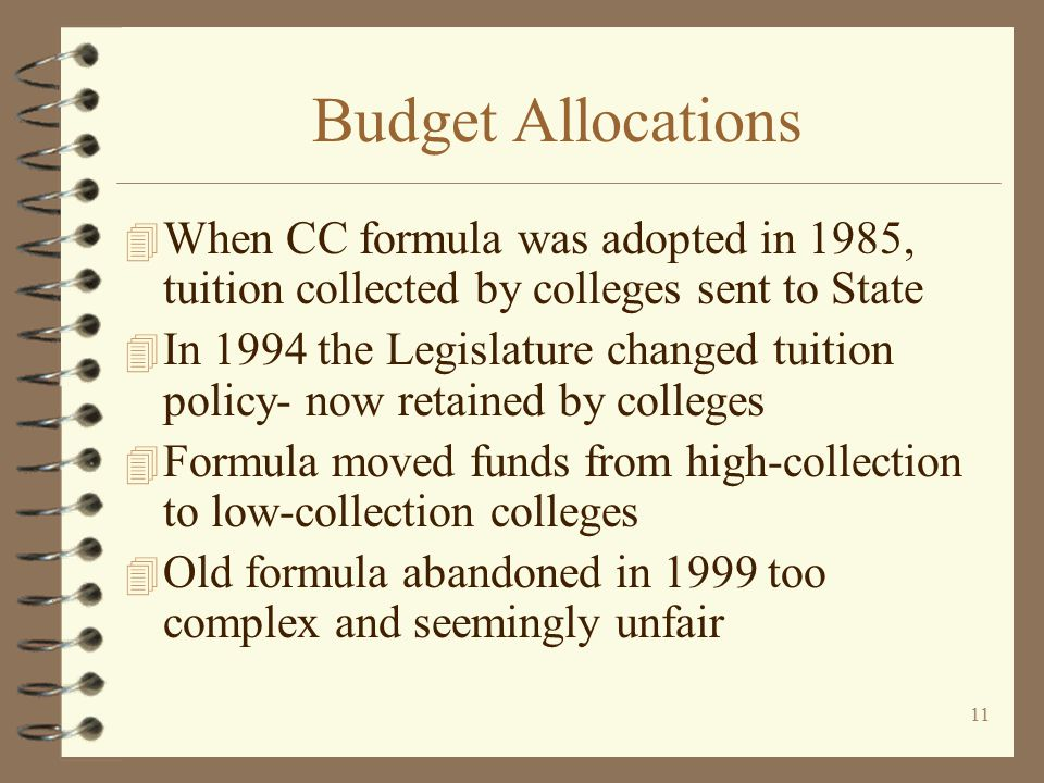 10 The old days for Budget Allocations 4 Motto: System solidarity every college for themselves 4 Separate formulas for CC's and TC's 4 CC formula used from 1985 to 1999 4 Formula moved funds among colleges every year
