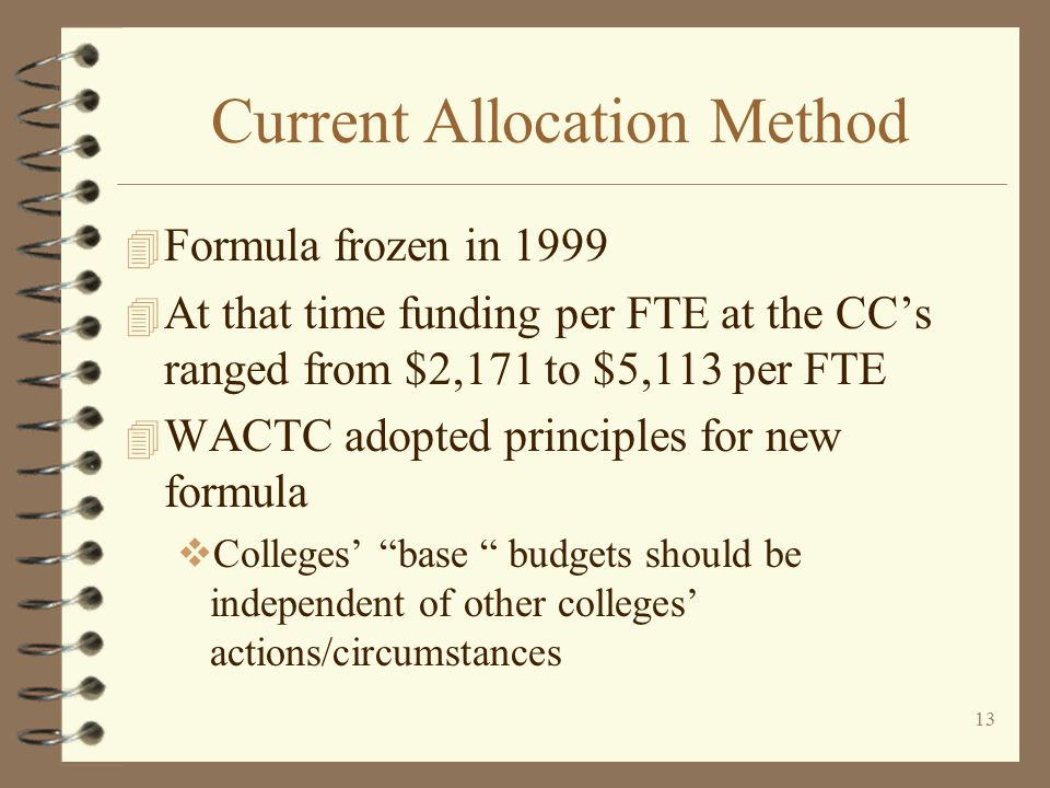12 Current Allocation Method 4 It was agreed that the new method would not include increases or decreases in enrollment  Allocation of enrollment growth and reductions due to under-enrollment would be governed by the biennial enrollment plan and State Board adopted enrollment rules  Current SBCTC rules
