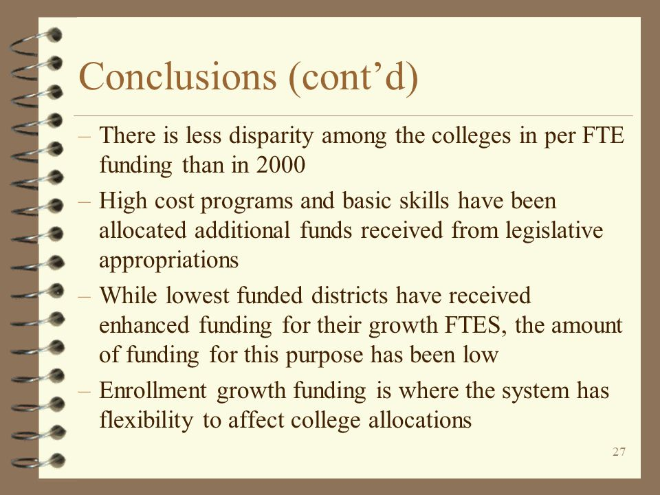 26 Conclusions 4 Implementation of allocation method has: –Protected college base budgets (except for legislative mandated budget cuts) –Maintained independence of colleges' budgets from actions of other colleges –Been easier to understand than former formula –Used best fit basis to allocate compensation, cuts, etc.