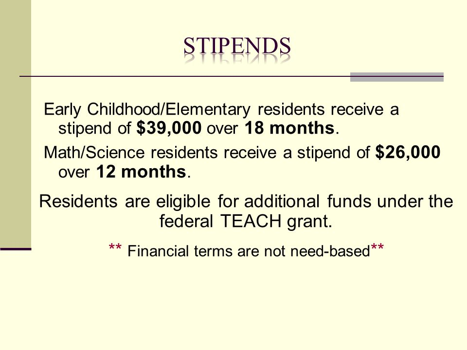 Early Childhood/Elementary residents receive a stipend of $39,000 over 18 months. Math/Science residents receive a stipend of $26,000 over 12 months.
