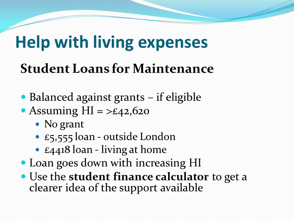Help with living expenses Student Loans for Maintenance Balanced against grants – if eligible Assuming HI = >£42,620 No grant £5,555 loan - outside London £4418 loan - living at home Loan goes down with increasing HI Use the student finance calculator to get a clearer idea of the support available