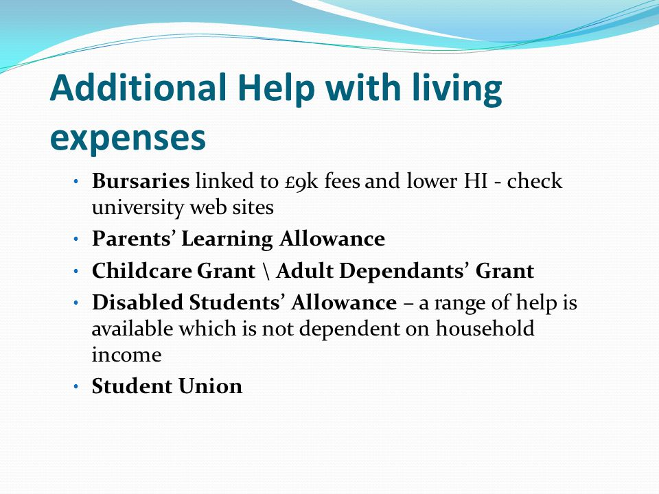 Additional Help with living expenses Bursaries linked to £9k fees and lower HI - check university web sites Parents' Learning Allowance Childcare Grant \ Adult Dependants' Grant Disabled Students' Allowance – a range of help is available which is not dependent on household income Student Union