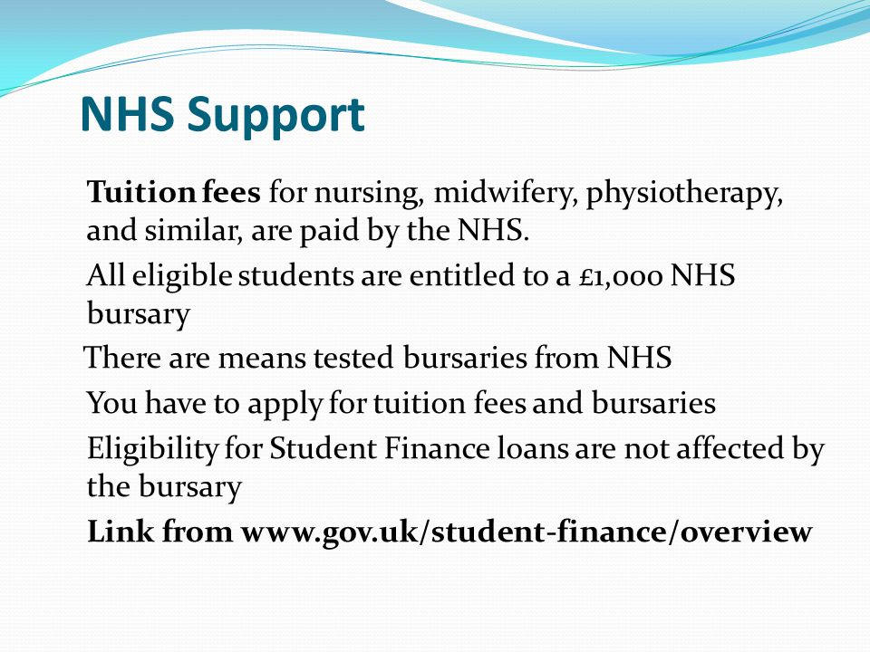 NHS Support Tuition fees for nursing, midwifery, physiotherapy, and similar, are paid by the NHS.