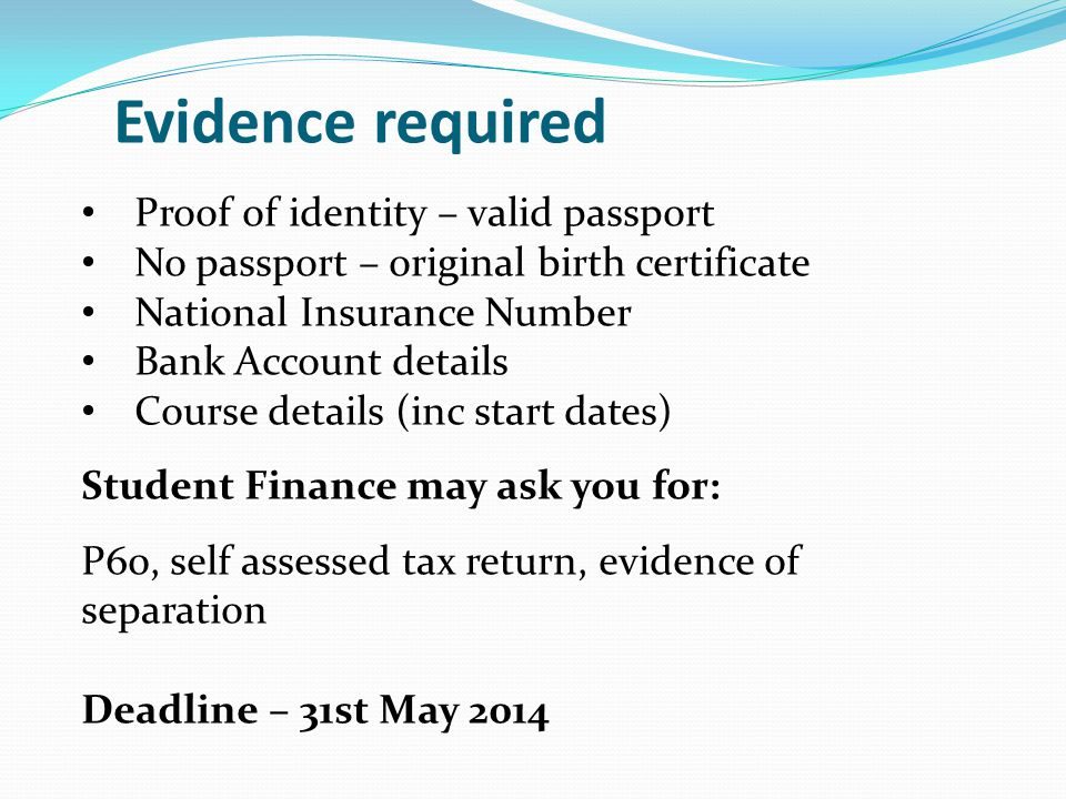Evidence required Proof of identity – valid passport No passport – original birth certificate National Insurance Number Bank Account details Course details (inc start dates) Student Finance may ask you for: P60, self assessed tax return, evidence of separation Deadline – 31st May 2014