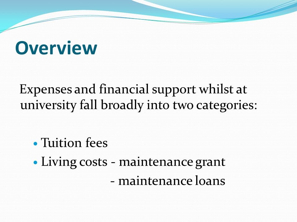 Overview Expenses and financial support whilst at university fall broadly into two categories: Tuition fees Living costs - maintenance grant - maintenance loans