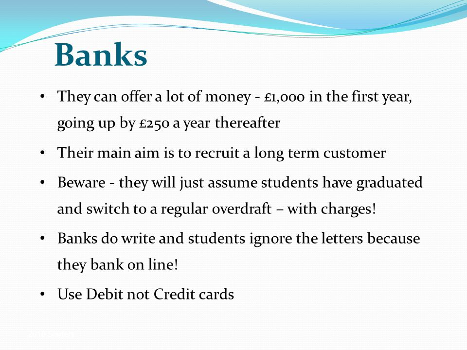 2010 Starters Banks They can offer a lot of money - £1,000 in the first year, going up by £250 a year thereafter Their main aim is to recruit a long term customer Beware - they will just assume students have graduated and switch to a regular overdraft – with charges.