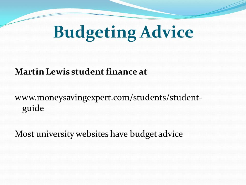 Budgeting Advice Martin Lewis student finance at www.moneysavingexpert.com/students/student- guide Most university websites have budget advice
