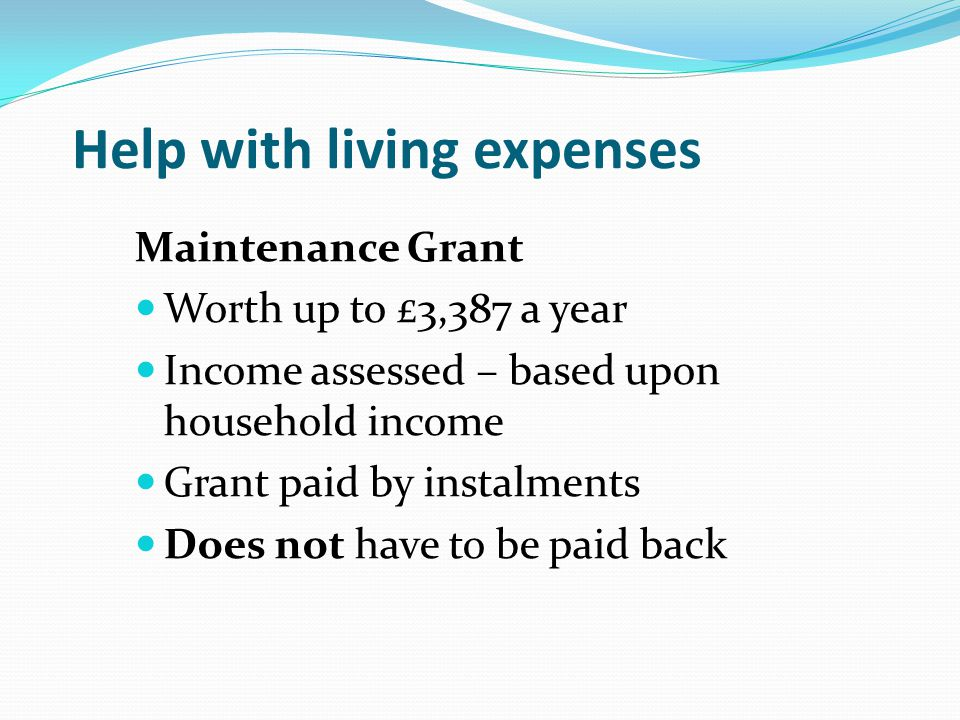 Help with living expenses Maintenance Grant Worth up to £3,387 a year Income assessed – based upon household income Grant paid by instalments Does not have to be paid back