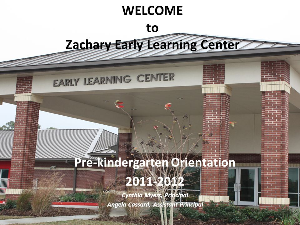 WELCOME to Zachary Early Learning Center Pre-kindergarten Orientation 2011-2012 Cynthia Myers, Principal Angela Cassard, Assistant Principal