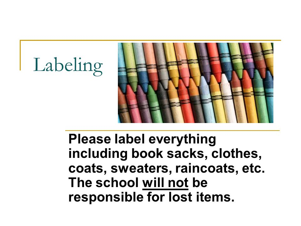 Labeling Please label everything including book sacks, clothes, coats, sweaters, raincoats, etc. The school will not be responsible for lost items.